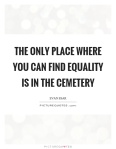 the-only-place-where-you-can-find-equality-is-in-the-cemetery-quote-1
