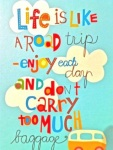 life-is-like-a-road-trip-enjoy-each-day-and-dont-carry-too-much-baggage-life-poster-taolife