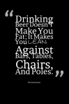 Drinking-Beer-Doesn_T-Make-You-Fat-It-Makes-You-Lean…-Against-Bars-Tables-Chairs-And-Poles.